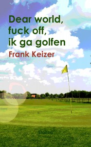 Frank Keizer: Dear world fuck off ik ga golfen (Stanza, 2012)